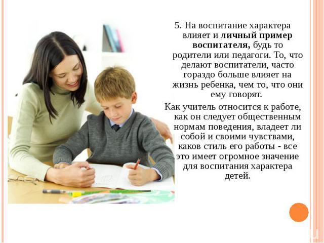 5. На воспитание характера влияет и личный пример воспитателя, будь то родители или педагоги. То, что делают воспитатели, часто гораздо больше влияет на жизнь ребенка, чем то, что они ему говорят. 5. На воспитание характера влияет и личный пример во…