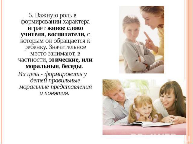 6. Важную роль в формировании характера играет живое слово учителя, воспитателя, с которым он обращается к ребенку. Значительное место занимают, в частности, этические, или моральные, беседы. 6. Важную роль в формировании характера играет живое слов…