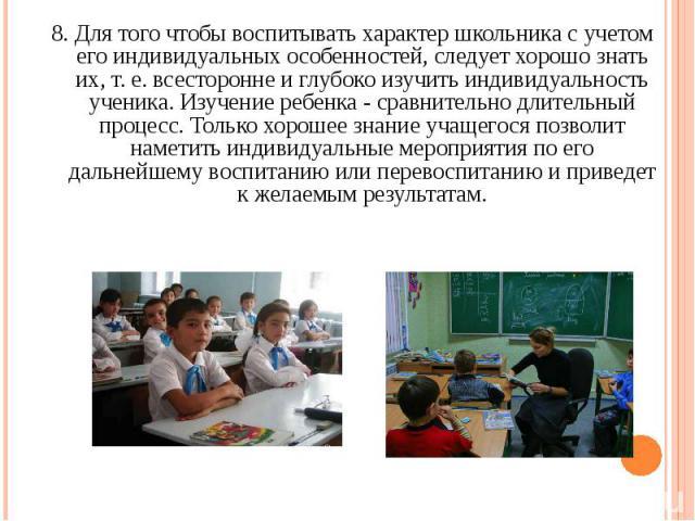 8. Для того чтобы воспитывать характер школьника с учетом его индивидуальных особенностей, следует хорошо знать их, т. е. всесторонне и глубоко изучить индивидуальность ученика. Изучение ребенка - сравнительно длительный процесс. Только хорошее знан…