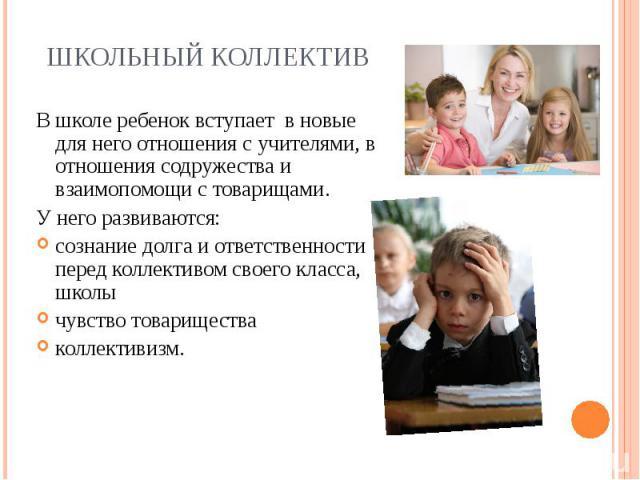 В школе ребенок вступает в новые для него отношения с учителями, в отношения содружества и взаимопомощи с товарищами. В школе ребенок вступает в новые для него отношения с учителями, в отношения содружества и взаимопомощи с товарищами. У…