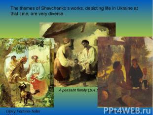 The themes of Shevchenko's works, depicting life in Ukraine at that time, are ve