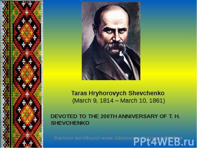 Taras Hryhorovych Shevchenko(March 9,1814 – March 10, 1861)