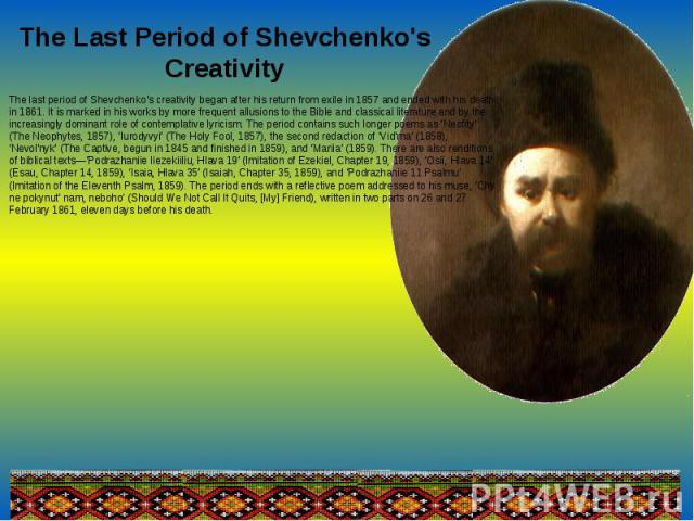 The Last Period of Shevchenko's CreativityThe last period of Shevchenko's creativity began after his return from exile in 1857 and ended with his death in 1861. It is marked in his works by more frequent allusions to the Bible and classical literatu…