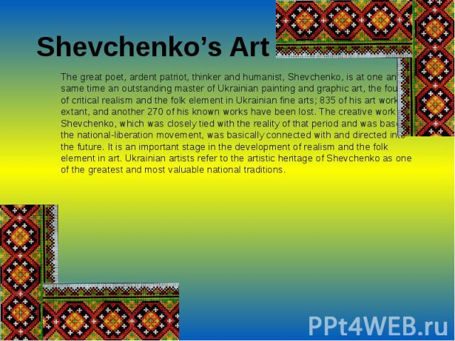 Shevchenko's ArtThe great poet, ardent patriot, thinker and humanist, Shevchenko, is at one and the same time an outstanding master of Ukrainian painting and graphic art, the founder of critical realism and the folk element in Ukrainian fine arts; 8…