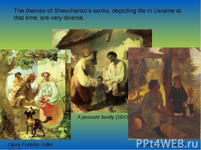 The themes of Shevchenko's works, depicting life in Ukraine at that time, are very diverse.  The themes of Shevchenko's works, depicting life in Ukraine at that time, are very diverse.