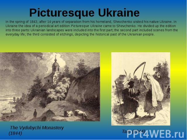 Picturesque UkraineIn the spring of 1843, after 14 years of separation from his homeland, Shevchenko visited his native Ukraine. In Ukraine the idea of a periodical art edition Picturesque Ukraine came to Shevchenko. He divided up the edition i…
