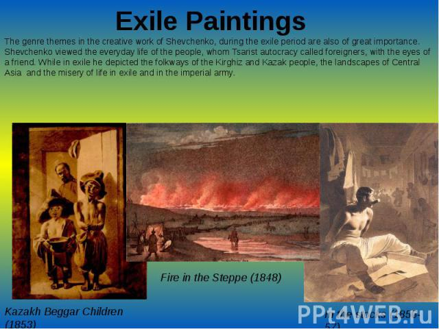 Exile PaintingsThe genre themes in the creative work of Shevchenko, during the exile period are also of great importance. Shevchenko viewed the everyday life of the people, whom Tsarist autocracy called foreigners, with the eyes of a friend. While i…