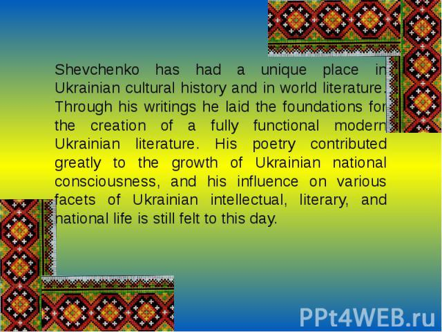 Shevchenko has had a unique place in Ukrainian cultural history and in world literature. Through his writings he laid the foundations for the creation of a fully functional modern Ukrainian literature. His poetry contributed greatly to the growth of…