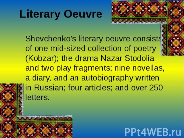 Literary OeuvreShevchenko's literary oeuvre consists of one mid-sized collection of poetry (Kobzar); the drama Nazar Stodolia and two play fragments; nine novellas, a diary, and an autobiography written in Russian; four articles; and over 250 letters.