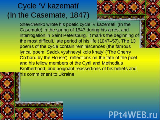 Cycle 'V kazemati' (In the Casemate, 1847)Shevchenko wrote his poetic cycle 'V kazemati' (In the Casemate) in the spring of 1847 during his arrest and interrogation in Saint Petersburg. It marks the beginning of the most difficult, l…