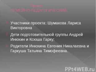 Проект СЕМЕЙНО-ПЕДАГОГИЧЕСКИЙ. Участники проекта: Шумакова Лариса Викторовна Дет