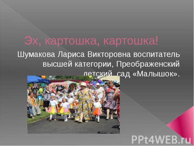 Эх, картошка, картошка! Шумакова Лариса Викторовна воспитатель высшей категории, Преображенский детский сад «Малышок».