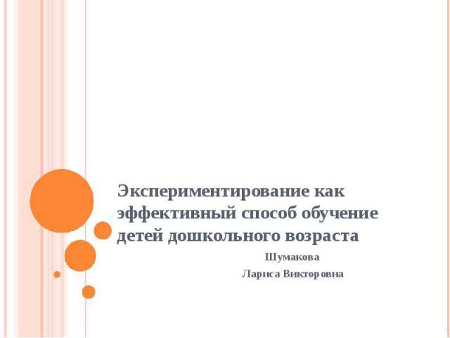 Экспериментирование как эффективный способ обучение детей дошкольного возраста Шумакова Лариса Викторовна
