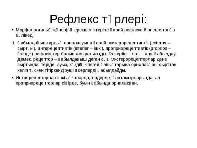 Рефлекс түрлері: Морфологиялық және ф-қ ерекшеліктеріне қарай рефлекс бірнеше топқа бөлінеді: Қабылдағыштардың орналасуына қарай экстерорецептивтік (exterus – сыртқы), интерецептивтік (interior – ішкі), проприорецептивтік (proprios – өзіндік) рефлек…