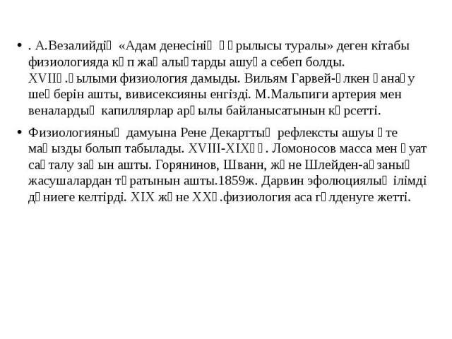 . А.Везалийдің «Адам денесінің құрылысы туралы» деген кітабы физиологияда көп жаңалықтарды ашуға себеп болды. XVIIғ.ғылыми физиология дамыды. Вильям Гарвей-үлкен қанағу шеңберін ашты, вивисексияны енгізді. М.Мальпиги артерия мен веналардың капиллярл…