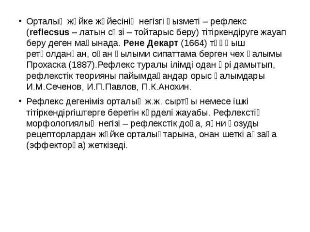 Орталық жүйке жүйесінің негізгі қызметі – рефлекс (reflecsus – латын сөзі – тойтарыс беру) тітіркендіруге жауап беру деген мағынада. Рене Декарт (1664) тұңғыш ретқолданған, оған ғылыми сипаттама берген чех ғалымы Прохаска (1887).Рефлекс туралы ілімд…