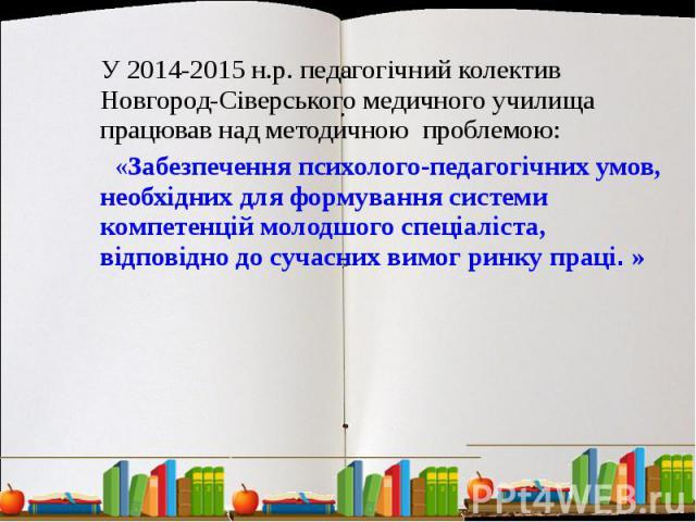 У 2014-2015 н.р. педагогічний колектив Новгород-Сіверського медичного училища працював над методичною проблемою: «Забезпечення психолого-педагогічних умов, необхідних для формування системи компетенцій молодшого спеціаліста, відповідно до сучасних в…