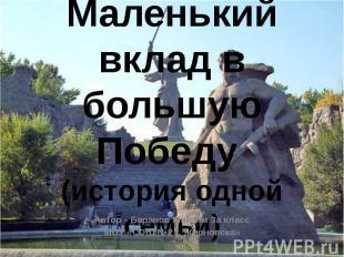 Маленький вклад в большую Победу (история одной семьи)Автор - Баранов Максим 3а