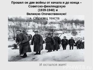 Прошел он две войны от начала и до конца – Советско-финляндскую (1939-1940) и Ве