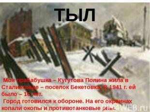 ТЫЛ Моя прабабушка – Кугутова Полина жила в Сталинграде – поселок Бекетовка. В 1