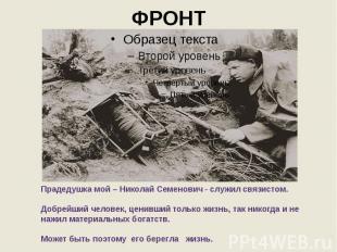 ФРОНТ Прадедушка мой – Николай Семенович - служил связистом. Добрейший человек,
