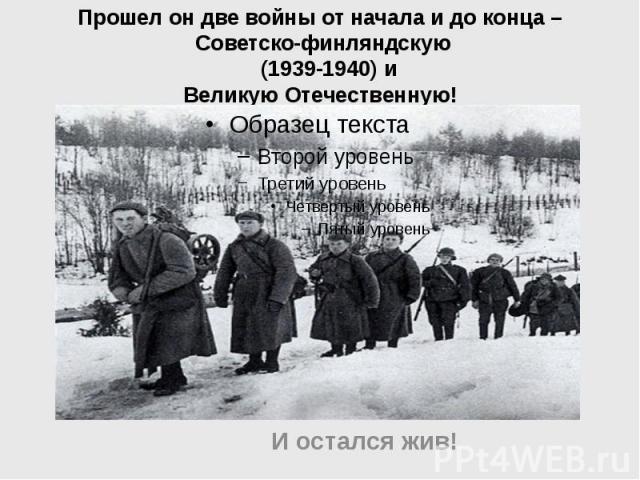 Прошел он две войны от начала и до конца – Советско-финляндскую (1939-1940) и Великую Отечественную! И остался жив!