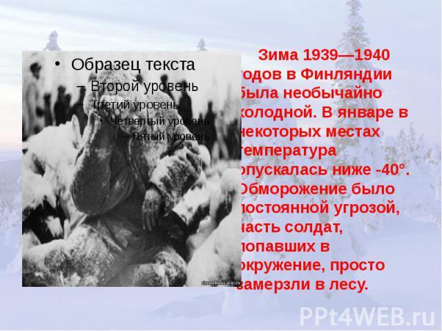 Зима 1939—1940 годов в Финляндии была необычайно холодной. В январе в некоторых местах температура опускалась ниже -40°. Обморожение было постоянной угрозой, часть солдат, попавших в окружение, просто замерзли в лесу.
