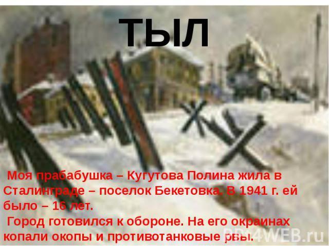 ТЫЛ Моя прабабушка – Кугутова Полина жила в Сталинграде – поселок Бекетовка. В 1941 г. ей было – 16 лет. Город готовился к обороне. На его окраинах копали окопы и противотанковые рвы.