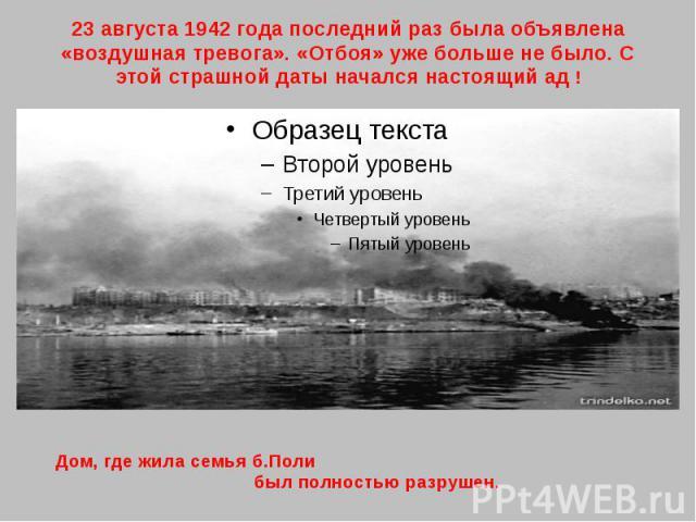 23 августа 1942 года последний раз была объявлена «воздушная тревога». «Отбоя» уже больше не было. С этой страшной даты начался настоящий ад ! Дом, где жила семья б.Поли был полностью разрушен.