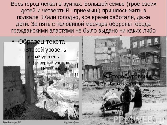Весь город лежал в руинах. Большой семье (трое своих детей и четвертый - приемыш) пришлось жить в подвале. Жили голодно, все время работали, даже дети. За пять с половиной месяцев обороны города гражданскими властями не было выдано ни каких-либо про…