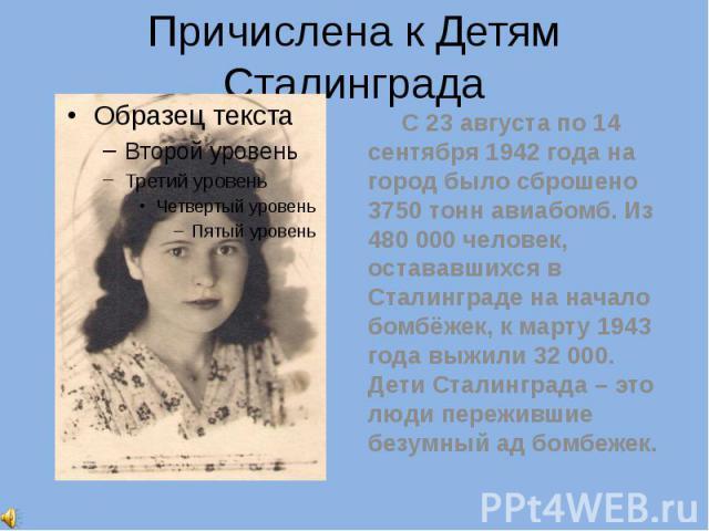 Причислена к Детям Сталинграда С 23 августа по 14 сентября 1942 года на город было сброшено 3750 тонн авиабомб. Из 480 000 человек, остававшихся в Сталинграде на начало бомбёжек, к марту 1943 года выжили 32 000. Дети Сталинграда – это люди переживши…