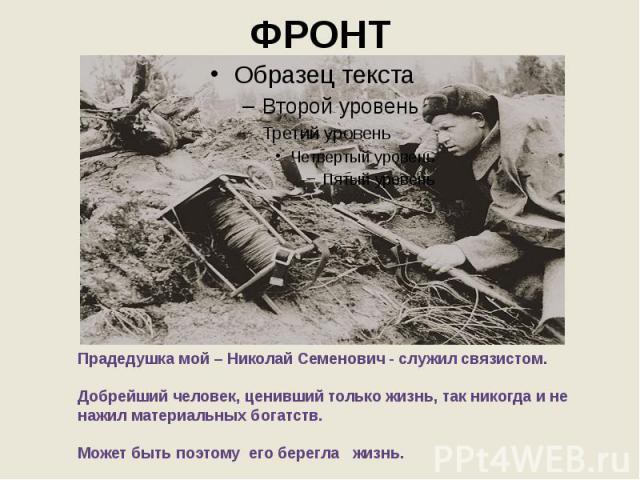 ФРОНТ Прадедушка мой – Николай Семенович - служил связистом. Добрейший человек, ценивший только жизнь, так никогда и не нажил материальных богатств. Может быть поэтому его берегла жизнь.