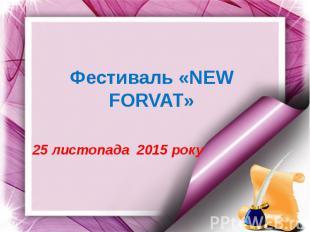 Фестиваль «NEW FORVAT» 25 листопада 2015 року