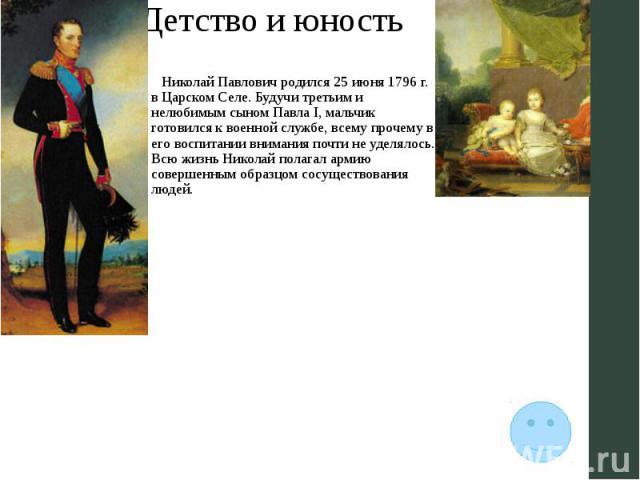 Детство и юность Николай Павлович родился 25 июня 1796 г. в Царском Селе. Будучи третьим и нелюбимым сыном Павла I, мальчик готовился к военной службе, всему прочему в его воспитании внимания почти не уделялось. Всю жизнь Николай полагал армию совер…