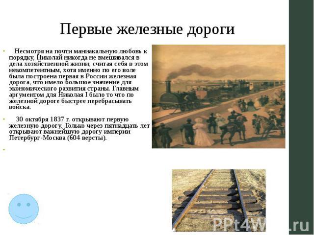 Первые железные дороги Несмотря на почти маниакальную любовь к порядку, Николай никогда не вмешивался в дела хозяйственной жизни, считая себя в этом некомпетентным, хотя именно по его воле была построена первая в России железная дорога, что имело бо…