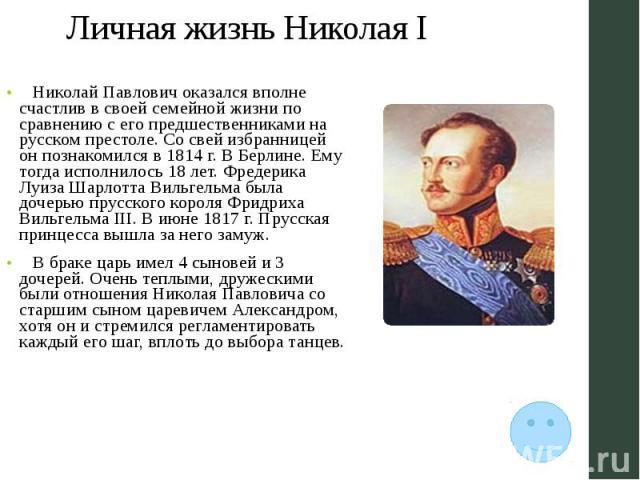 Личная жизнь Николая I Николай Павлович оказался вполне счастлив в своей семейной жизни по сравнению с его предшественниками на русском престоле. Со свей избранницей он познакомился в 1814 г. В Берлине. Ему тогда исполнилось 18 лет. Фредерика Луиза …