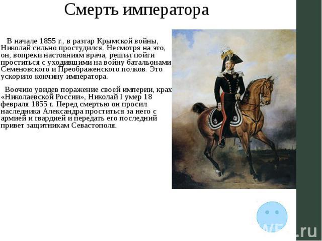 Смерть императора В начале 1855 г., в разгар Крымской войны, Николай сильно простудился. Несмотря на это, он, вопреки настояниям врача, решил пойти проститься с уходившими на войну батальонами Семеновского и Преображенского полков. Это ускорило конч…