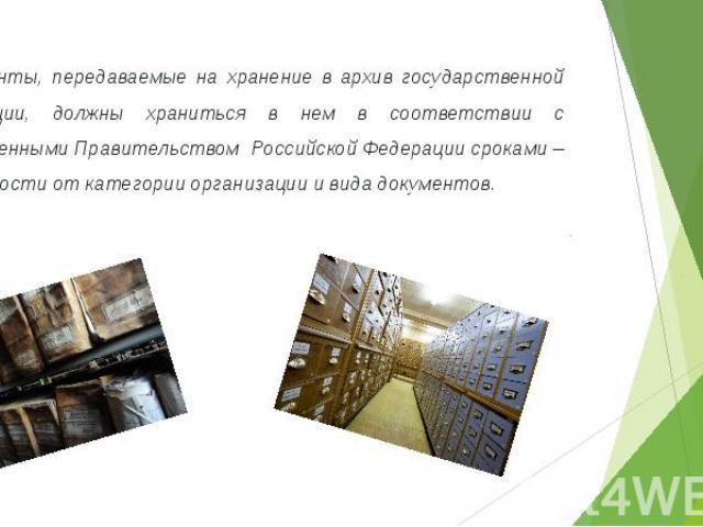 Документы, передаваемые на хранение в архив государственной организации, должны храниться в нем в соответствии с установленными Правительством Российской Федерации сроками – в зависимости от категории организации и вида документов.