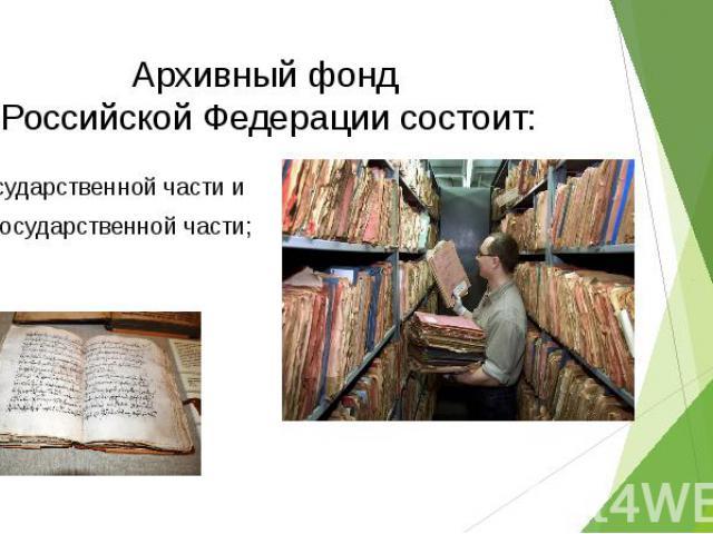 Архивный фонд Российской Федерации состоит: Государственной части и Негосударственной части;