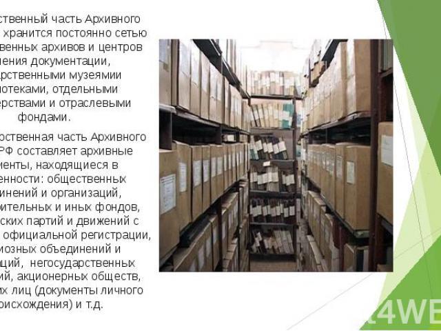 Государственный часть Архивного фонда РФ хранится постоянно сетью государственных архивов и центров хранения документации, государственными музеямии библиотеками, отдельными министерствами и отраслевыми фондами. Государственный часть Архивного фонда…