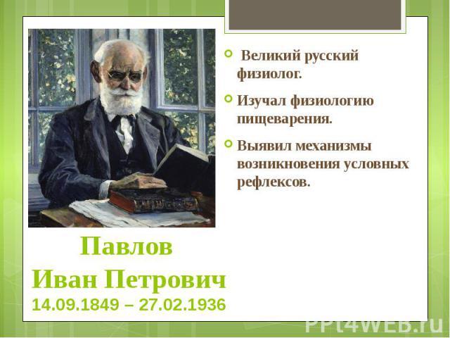 Павлов Иван Петрович 14.09.1849 – 27.02.1936 Великий русский физиолог. Изучал физиологию пищеварения. Выявил механизмы возникновения условных рефлексов.