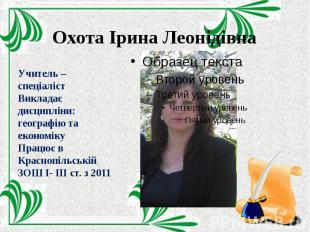Охота Ірина Леонідівна Учитель – спеціаліст Викладає дисципліни: географію та ек