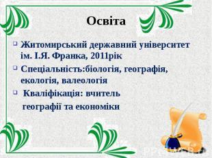 Освіта Житомирський державний університет ім. І.Я. Франка, 2011рік Спеціальність
