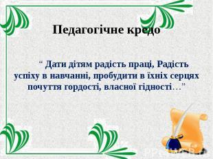 """Педагогічне кредо """" Дати дітям радість праці, Радість успіху в навчанні, пробуди"""