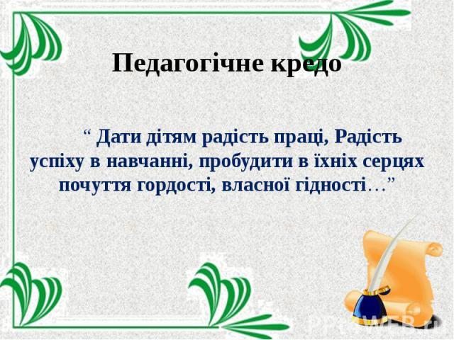 """Педагогічне кредо """" Дати дітям радість праці, Радість успіху в навчанні, пробудити в їхніх серцях почуття гордості, власної гідності…"""""""