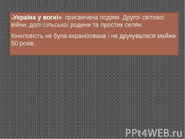 «Україна у вогні» присвячена подіям Другої світової війни, долі сільської родини та простих селян. «Україна у вогні» присвячена подіям Другої світової війни, долі сільської родини та простих селян. Кіноповість не була екраніз…