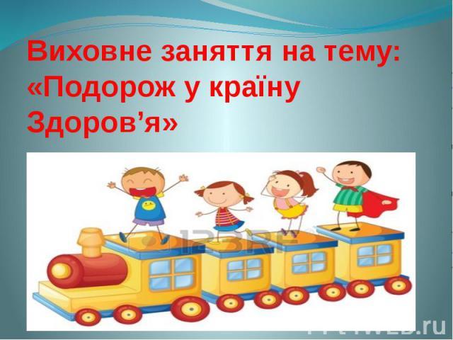 Виховне заняття на тему: «Подорож у країну Здоров'я»
