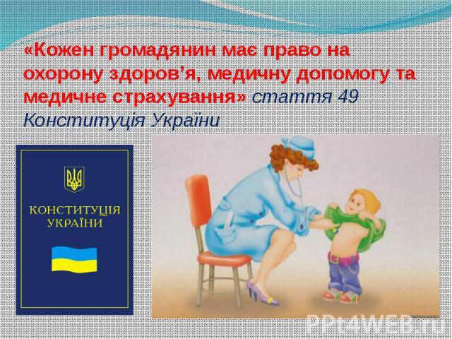 «Кожен громадянин має право на охорону здоров'я, медичну допомогу та медичне страхування» стаття 49 Конституція України