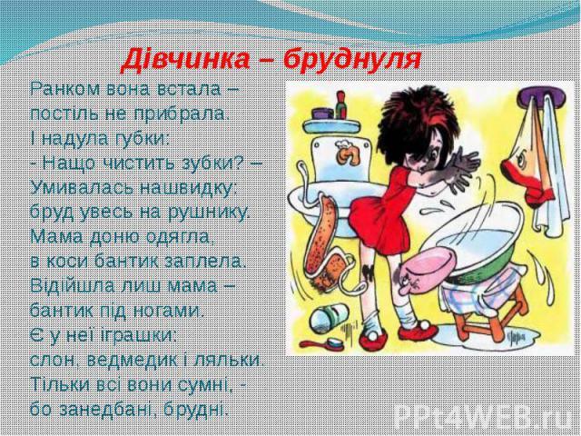 Дівчинка – бруднуля Ранком вона встала – постіль не прибрала. І надула губки: - Нащо чистить зубки? – Умивалась нашвидку: бруд увесь на рушнику. Мама доню одягла, в коси бантик заплела. Відійшла лиш мама – бантик під ногами. Є у неї іграшки: слон, в…