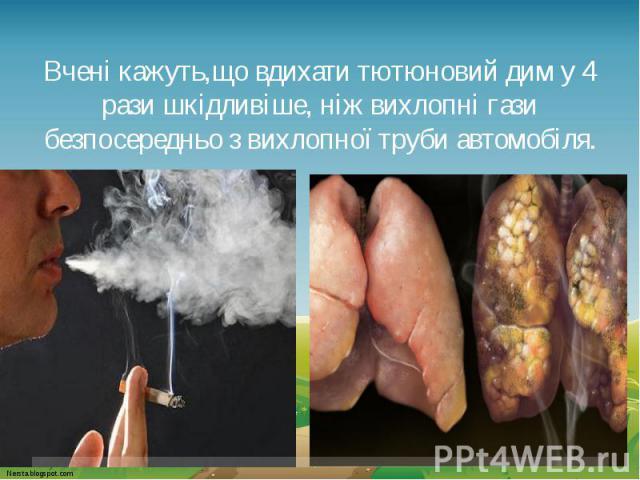 Вчені кажуть,що вдихати тютюновий дим у 4 рази шкідливіше, ніж вихлопні гази безпосередньо з вихлопної труби автомобіля.